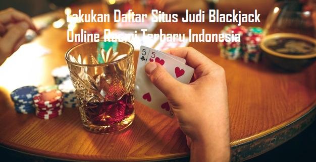 Lakukan Daftar Situs Judi Blackjack Online Resmi Terbaru Indonesia